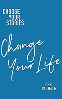 [Sautelle, John]のChoose Your Stories, Change Your Life (English Edition)