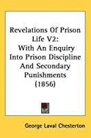 Revelations of Prison Life: With an Enquiry into Prison Discipline and Secondary Punishments