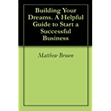 Building Your Dreams. A Helpful Guide to Start a Successful Business