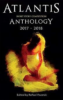 Atlantis Short Story Competition Anthology 2017 - 2018 by [Pozorski, Raffael]