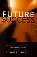 Future Success: A Balanced Approach to Measuring and Improving Success in Your Organization