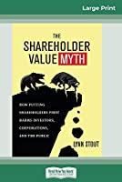 The Shareholder Value Myth: How Putting Shareholders First Harms Investors, Corporations, and the Public (16pt Large Print Edition)
