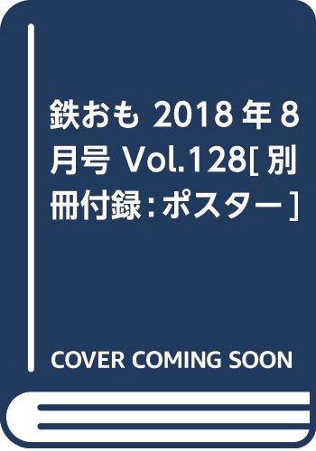鉄おも 2018年8月号 Vol.128[別冊付録:ポスター] 発売日