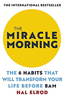 The Miracle Morning: The 6 Habits That Will Transform Your Life Before 8AM by [Elrod, Hal]