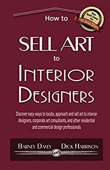 How to Sell Art to Interior Designers: Learn New Ways to Get Your Work into the Interior Design Market and Sell More Art by [Davey, Barney, Harrison, Dick]