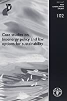 Case Studies on Bioenergy Policy and Law: Options for Sustainability: Fao Legislative Study No. 102 (FAO Legislative Studies)