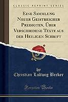 Eine Sammlung Neuer Geistreicher Predigten, Ueber Verschiedene Texte Aus Der Heiligen Schrift (Classic Reprint)