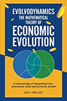 Evolvodynamics - The Mathematical Theory of Economic Evolution: A Coherent Way of Interpreting Time. Scarceness, Value and Economic Growth