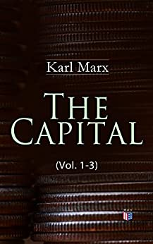 The Capital (Vol. 1-3): Including The Communist Manifesto, Wage-Labour and Capital, & Wages, Price and Profit by [Marx, Karl]