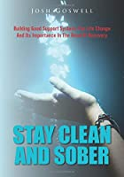 Stay Clean And Sober: Building Good Support Systems For Life Change And Its Importance In The Road Of Recovery