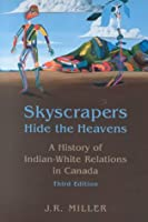 Skyscrapers Hide the Heavens: A History of Indian-White Relations in Canada (The Canada 150 Collection)