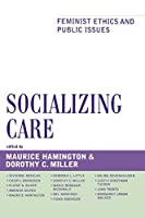 Socializing Care: Feminist Ethics and Public Issues (Feminist Constructions)