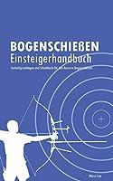 Bogenschiessen Einsteigerhandbuch: Technikgrundlagen und Schiessbuch fuer den Recurve Bogenschuetzen