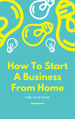 How To Start A Business From Home, Fire Your Boss, Generate Passive Income Online (English Edition)