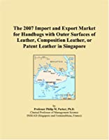 The 2007 Import and Export Market for Handbags with Outer Surfaces of Leather, Composition Leather, or Patent Leather in Singapore