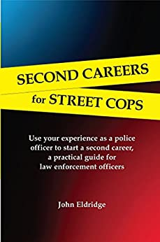 Second Careers for Street Cops: Use your experience as a police officer to start a second career, a practical guide for law enforcement officers by [Eldridge, John]