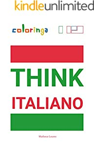 Think Italiano - Easy Way To Learn Italian by Reading And Thinking Common Phrases Used At Home, On The Streets And In Your Mind: Coloringa (1) (English Edition)