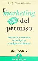 El marketing del permiso / Permission Marketing: Convertir a Extranos En Amigos Y a Amigos En Clients / Turning Strangers into Friends and Friends into Customers