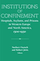 Institutions of Confinement: Hospitals, Asylums, and Prisons in Western Europe and North America, 1500–1950 (Publications of the German Historical Institute)