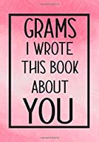 Grams I Wrote This Book About You: Fill In The Blank With Prompts About What I Love About Grams,Perfect For Your Grams's Birthday, Mother's Day or Valentine day