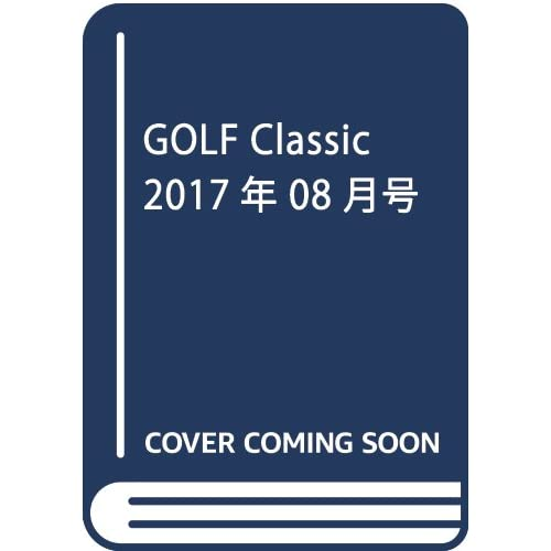 GOLF Classic 2017年 08 月号 [雑誌]
