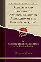 Addresses and Proceedings National Education Association of the United States, 1868 (Classic Reprint)
