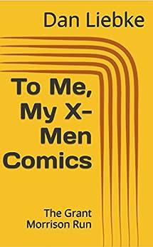 [Liebke, Dan]のTo Me, My X-Men Comics: The Grant Morrison Run (English Edition)