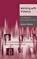 Working with Violence: A Contemporary Psychoanalytic Approach (Basic Texts in Counselling and Psychotherapy) by Jessica Yakeley(2010-01-15)