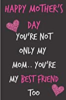 Happy Mother's Day, You're Not Only My Mom..You're My Best Friend Too: Mom's Notebook from Child Daughter Son for Aunt Grandma Woman Step In Law - Birthday Journal for (Mum), Blank Book, Anniversary Occasions Greeting - (Unique Gift Alternative to Card)