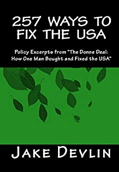 """257 Ways to Fix the USA: Policy Excerpts from """"The Donne Deal: How One Man Bought and Fixed the USA"""" by [Devlin, Jake]"""