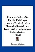 Zywot Kazimierza Na Pulaziu Pulaskiego: Starosty Zezulenieckiego Marszalka Konfederacyi Lomzynskiej, Regimentarza Malo-Polskiego (1869)