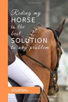 JOURNAL: RIDING MY HORSE IS THE BEST SOLUTION TO ANY PROBLEM: A journal with an equestrian themed cover with a HORSE related quote - to write your everyday activities, thoughts and goals