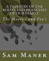A Tapestry of the Roots and Branches of Our Family (Moore's and Fox's)