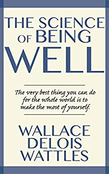 The Science of Being Well by [Wallace Wattles]