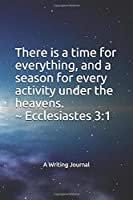 There is a time for everything, and a season for every activity under the heavens. ~ Ecclesiastes 3:1: A Writing Journal