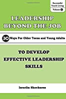 LEADERSHIP BEYOND THE JOB: 30 Ways For Older Teens and Young Adults To Develop Effective Leadership Skills (Successful Youth Living)