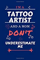 I'm A Tattoo Artist And A Mom Don't Underestimate Me: Perfect Gag Gift For A Tattoo Artist Who Happens To Be A Mom And NOT To Be Underestimated!   Blank Lined Notebook Journal   100 Pages 6 x 9 Format   Office   Work   Job   Humour and Banter   Birthday 