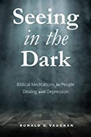 Seeing in the Dark: Biblical Meditations for People Dealing with Depression