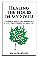 Healing the Holes in My Soul!: How I Saved My Own Life, Became Whole  to Lead a Happy, Fulfilling and Joyous Life!