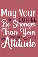 May Your Coffee Be Stronger Than Your Daughter's Attitude: Blank Lined Notebook: Coffee Lover Gift Tea Presents 6x9 | 110 Blank  Pages | Plain White Paper | Soft Cover Book