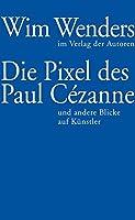 Die Pixel des Paul Cézanne: und andere Blicke auf Kuenstler
