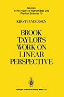 Brook Taylor's Work on Linear Perspective: A Study of Taylor's Role in the History of Perspective Geometry. Including Facsimiles of Taylor's Two Books on Perspective (Sources in the History of Mathematics and Physical Sciences)