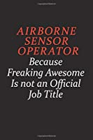 Airborne Sensor Operator Because Freaking Awesome Is Not An Official Job Title: Career journal, notebook and writing journal for encouraging men, women and kids. A framework for building your career.