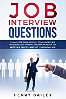 Job Interview Questions: A Complete Guide With 101 Tough Interview Questions and Winning Answers To Crack The Interview Process and Get Your Dream Job