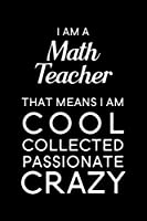 "I Am A Math Teacher That Means I Am Cool Collected Passionate Crazy: Blank Lined Journal Notebook, 6"" x 9"", Math Teacher journal, Math Teacher notebook, Ruled, Writing Book, Notebook for Math Teachers, Math Teacher Gifts"
