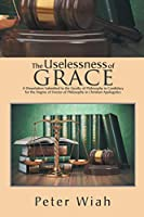 The Uselessness of Grace: A Dissertation Submitted to the Faculty of Philosophy in Candidacy for the Degree of Doctor of Philosophy in Christian Apologetics