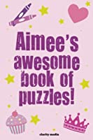 Aimee's Awesome Book of Puzzles!: Children's Puzzle Book Containing 20 Unique Personalised Puzzles As Well As a Mix of 80 Other Fun Puzzles.