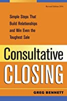 Consultative Closing: Simple Steps That Build Relationships and Win Even the Toughest [並行輸入品]