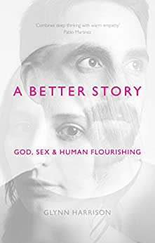 A Better Story: God, Sex And Human Flourishing by [Harrison, Glynn]