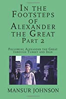 In the Footsteps of Alexander the Great, Part 2: Following Alexander the Great through Southern Turkey and Iran